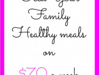 How to Feed Your Family Healthy meals on $70 a week