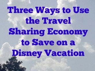 Three Ways to Use the Travel Sharing Economy to Save on a Disney Vacation